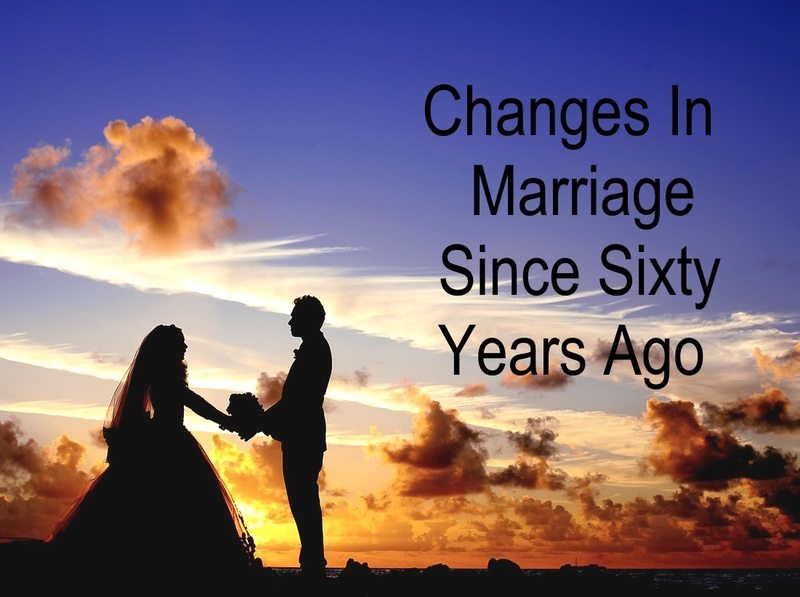 Changes In Marriage Since Sixty Years Ago  - Changes In Marriage Since Sixty Years Ago