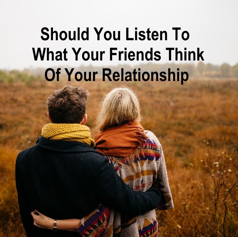 Should You Listen To What Your Friends Think Of Your Relationship  - Should You Listen To What Your Friends Think Of Your Relationship